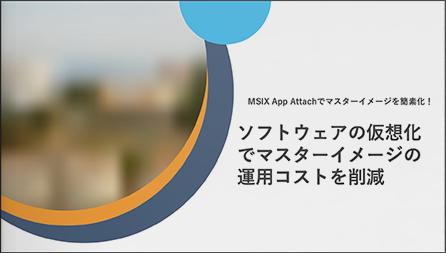 MSIX App Attachでマスターイメージを簡素化!アプリの仮想化でマスターイメージの運用コストを削減